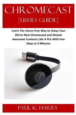CHROMECAST [Users Guide]: Learn The Stress-Free Way to Setup Your Old or  New Chromecast and Stream Awesome Contents Like A Pro With Few Steps in 3