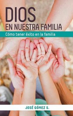 Dios En Nuestra Familia: Como Tener Exito En La Familia