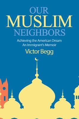 Our Muslim Neighbors: Achieving the American Dream, An Immigrant's Memoir