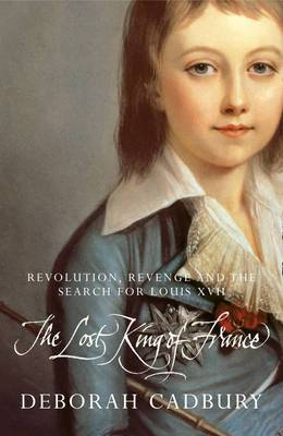 The Lost King of France: The Tragic Story of Marie-Antoinette's Favourite Son