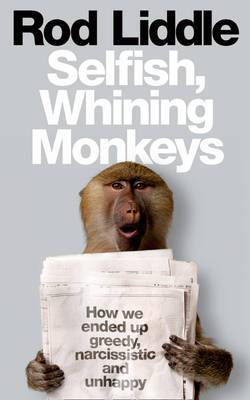 The Selfish Whining Monkeys: How We Ended Up Greedy, Narcissistic and Unhappy