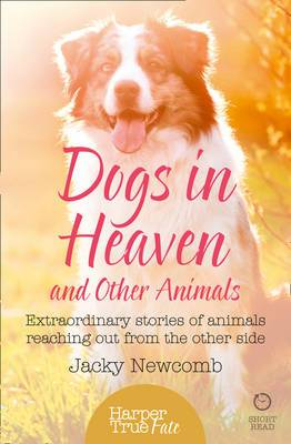 Dogs in Heaven and Other Animals: Extraordinary Stories of Animals Reaching Out From the Other Side