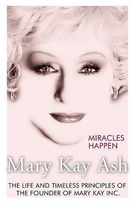 Miracles Happen: The Life and Timeless Principles of the Founder of Mary Kay, Inc.