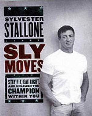 Sly Moves: Stay Fit, Eat Right, And Unleash The Champion Within You