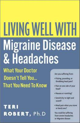 Living Well With Migraine Disease And Headaches: What Your Doctor Doesn't Tell You... That You Need To Know