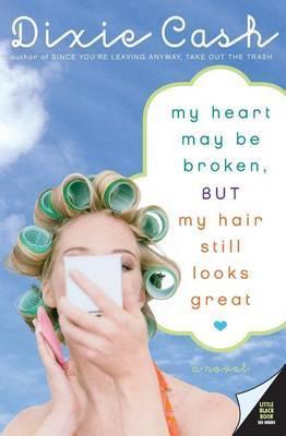 My Heart May Be Broken, But My Hair Still Looks Great: A Novel