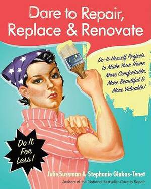 Dare to Repair, Replace & Renovate  : Do-It-Herself Projects to Make Your Home More Comfortable, More Beautiful & More Valuable!