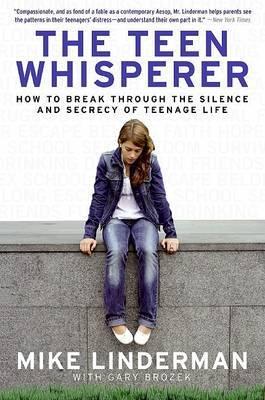 The Teen Whisperer: How to Break through the Silence and Secrecy of The Teen Whisperer: How to Break through the Silence and Secrecy of