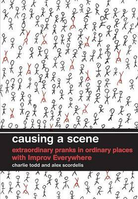 Causing a Scene: Extraordinary Pranks in Ordinary Places with Improv Everywhere