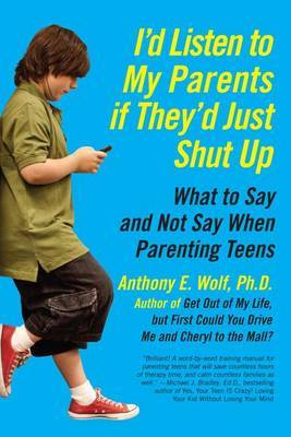 I'd Listen to My Parents If They'd Just Shut Up: What to Say and Not SayWhen Parenting Teens