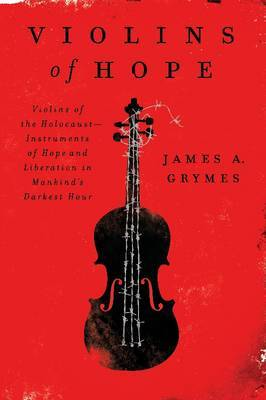 Violins of Hope: Violins of the Holocaust: Instruments of Hope and Liberation In Mankind's Darkest Hour