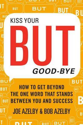 Kiss Your BUT Good-Bye: How To Get Beyond the One Word That Stands Between You and Success