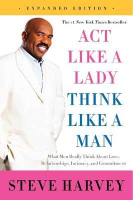 Act Like a Lady, Think Like a Man: What Men Really Think About Love, Relationships, Intimacy, and Commitment [Expanded Edition]