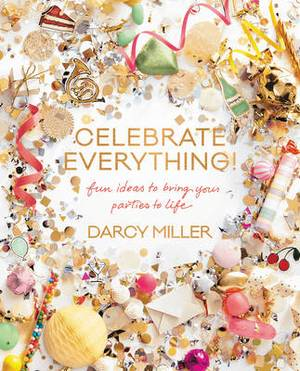 Celebrate Everything: Fun Ideas to Bring Your Parties to Life