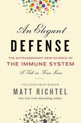 Elegant Defense, An: The Extraordinary New Science of the Immune System: A Tale in Four Lives