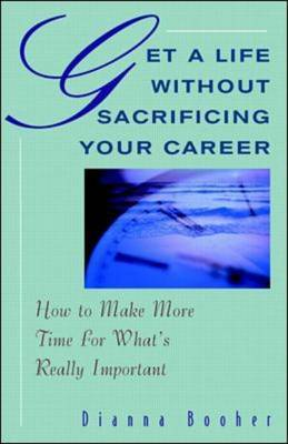 Get a Life without Sacrificing Your Career: How to Make More Time for What's Really Important