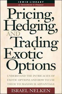 Pricing, Hedging and Trading Exotic Options: Understand the Intricacies of Exotic Options and How to Use Them to Maximum Advantage