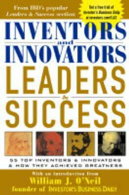 Inventors and Innovators Leaders and Success: 55 Top Inventors and Innovators and How They Achieved Greatness