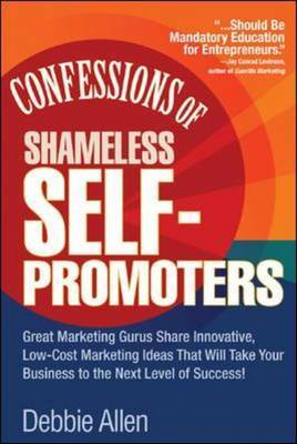 Confessions of Shameless Self-Promoters: Great Marketing Gurus Share Their Innovative, Proven, and Low-Cost Marketing Strategies to Maximize Your Success!: Great Marketing Gurus Share Their Innovative, Proven, and Low-Cost Marketing Strategies to Maximize