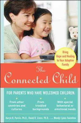 Connected Child: Bring Hope and Healing to Your Adoptive Family