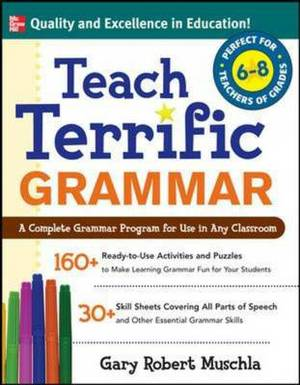 Teach Terrific Grammar: A Complete Grammar Program for Use in Any Classroom: Grades 6-8