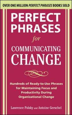 Perfect Phrases for Communicating Change: Hundreds of Ready-to-Use Phrases for Maintaining Focus and Productivity During Organizational Change