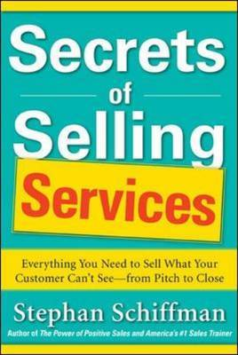 Secrets of Selling Services: Everything You Need to Sell What Your Customer Can't See-From Pitch to Close