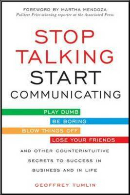 Stop Talking, Start Communicating: Counterintuitive Secrets to Success in Business and in Life