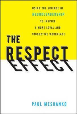 The Respect Effect: Using the Science of Neuroleadership to Inspire a More Loyal and Productive Workplace
