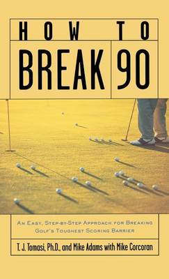 How to Break 90: An Easy, Step-By-Step Approach for Breaking Golf's Toughest Scoring Barrier