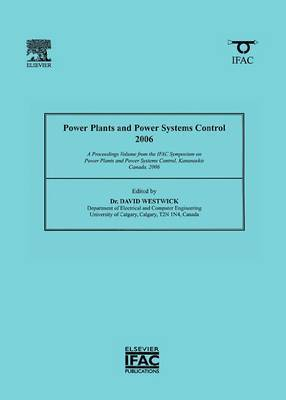 Power Plants and Power Systems Control: A Proceedings Volume from the IFAC Symposium on Power Plants and Power Systems Control, Kananaskis, Canada, 2006: 2006