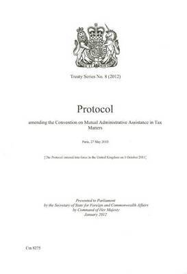 Treaty Series (Great Britain): #8(2012) Protocol Amending the Convention on Mutual Administrative Assistance in Tax Matters: Paris, 27 May 2010