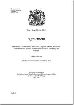 Treaty Series (Great Britain): Agreement Between the Government of the United Kingdom of Great Britain and Northern Ireland and the Government of Australia Concerning Air Services: 2012