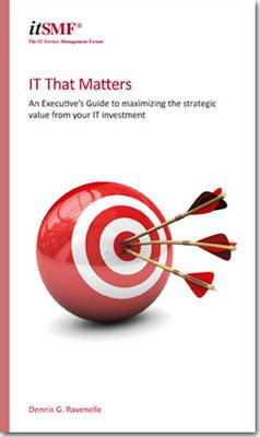 IT That Matters: An Executive's Guide to Maximising Strategic Value from Your IT Investment