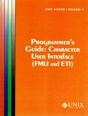 UNIX System V Release Character User Interface (FMLI and ETI): Release 4: UNIX System V Release 4 Programmer's Guide Character User Interface (FMLI and ETI) Programmer's Guide