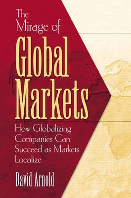 The Mirage of Global Markets: How Globalizing Companies Can Succeed Asmarkets Localize