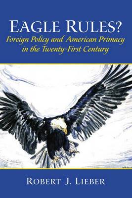 Eagle Rules: Foreign Policy and American Primacy in the Twenty-First Century
