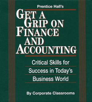 Prentice Halls Get a Grip on Finance and Accounting: Critical Skills for Success in Today's Business World