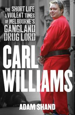 Carl Williams: The Short Life & Violent Times Of Melbourne'sGangland Drug Lord