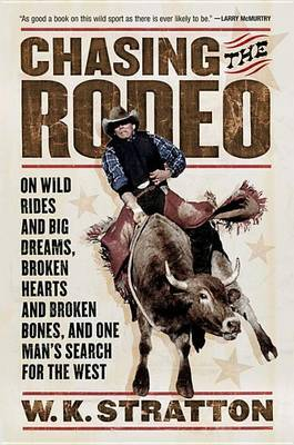 Chasing the Rodeo: On Wild Rides and Big Dreams, Broken Hearts and Broken Bones, and One Man's Search for the West