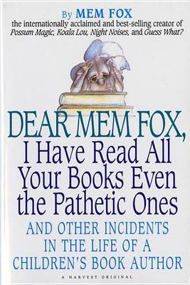 Dear Mem Fox, I Have Read All Your Books Even the Pathetic Ones: And Other Incidents in the Life of a Children S Book Author