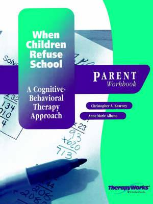 When Children Refuse School: A Cognitive-Behavioral Therapy Approach: Parent Workbook
