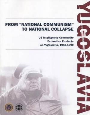 Yugoslavia from  National Communism  to National Collapse: Us Intelligence Community Estimative Products on Yugoslavia, 1948-1990: Us Intelligence Community Estimative Products on Yugoslavia, 1948-1990