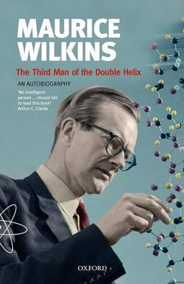 Maurice Wilkins - The Third Man of the Double Helix: An Autobiography