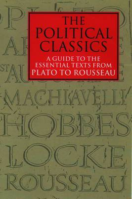 The Political Classics: A Guide to the Essential Texts from Plato to Rousseau: Volume 1