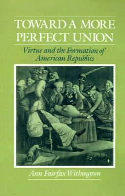 Toward a More Perfect Union: Virtue and the Formation of American Republics