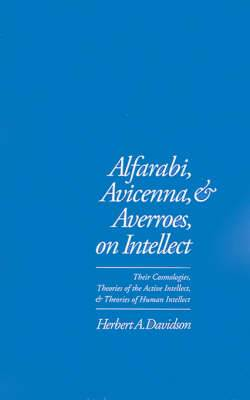 Alfarabi, Avicenna, and Averroes, on Intellect: Their Cosmologies, Theories of the Active Intellect and Theories of Human Intellect