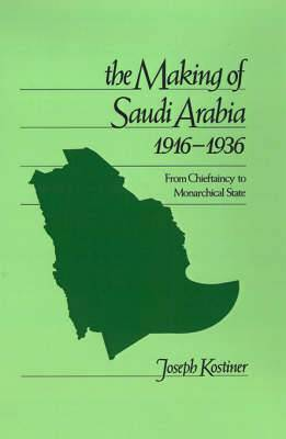 The Making of Saudi Arabia 1916-1936: From Chieftancy to Monarchical State