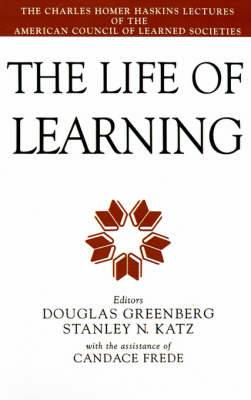 The Life of Learning: The Charles Homer Haskins Lectures of the American Council of Learned Societies