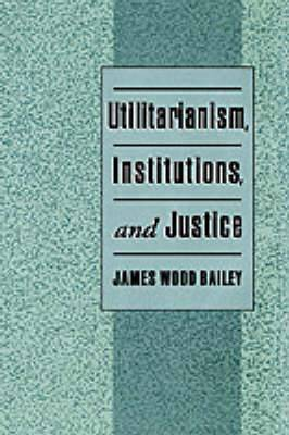 Utilitarianism, Institutions and Justice